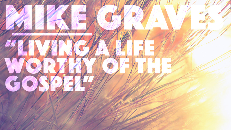Living A Life Worthy Of The Gospel, Part I