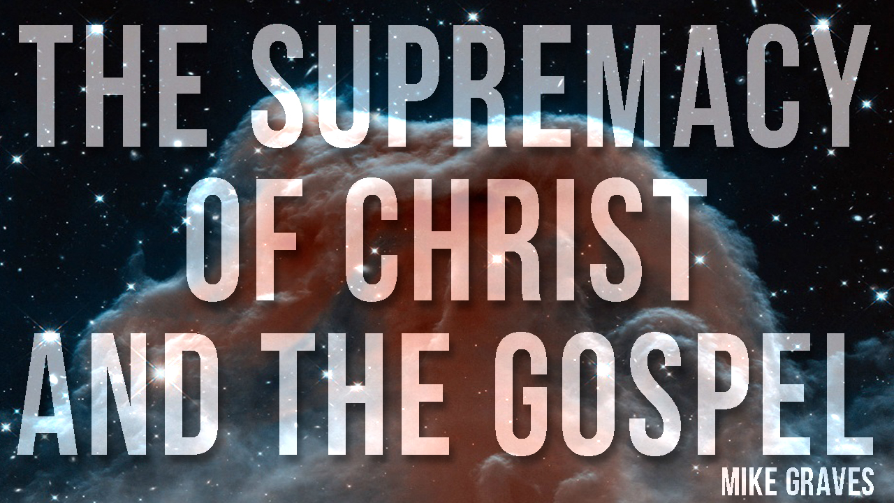 The Supremacy of Christ and the Gospel