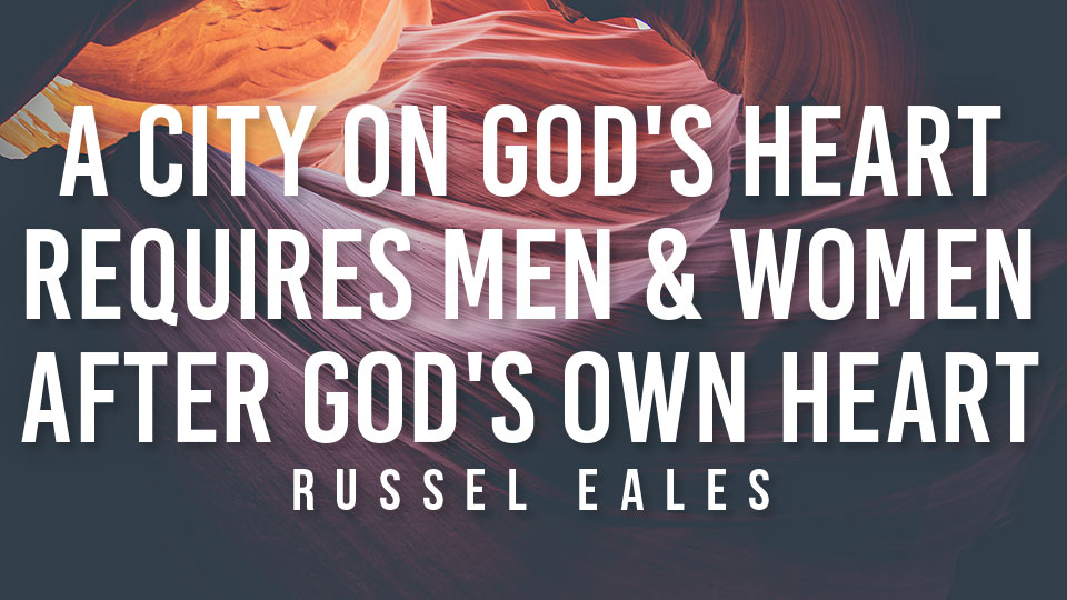 A City on God's Heart Requires Men & Women After God's Own Heart