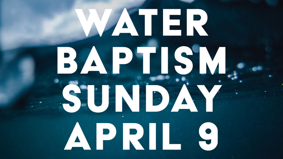 Water Baptism Sunday - April 9th