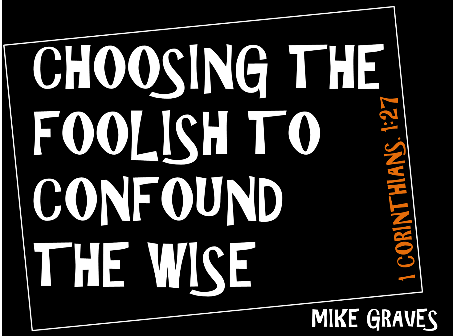 Choosing the Foolish to Confound the Wise
